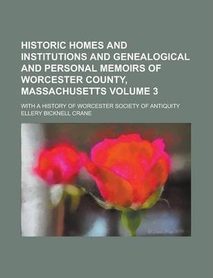 Historic Homes and Institutions and Genealogical and Personal Memoirs of Worcester County, Massachusetts; With a History of Worcester Society of Antiquity Volume 3