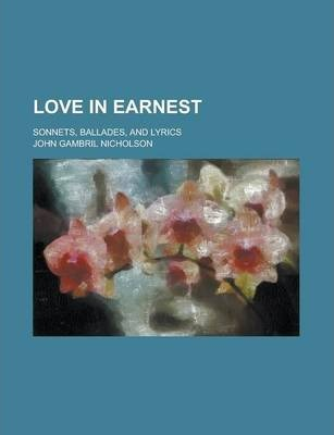 Love in Earnest; Sonnets, Ballades, and Lyrics
