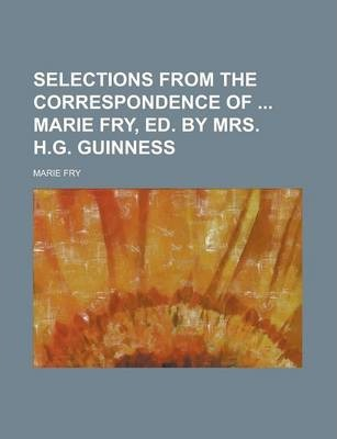 Selections from the Correspondence of Marie Fry, Ed. by Mrs. H.G. Guinness