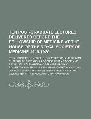 Ten Post-Graduate Lectures Delivered Before the Fellowship of Medicine at the House of the Royal Society of Medicine 1919-1920