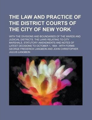 The Law and Practice of the District Courts of the City of New York; With the Divisions and Boundaries of the Wards and Judicial Districts. the Laws Relating to City Marshals. Statutory Amendments and Notes of Latest Decisions to October