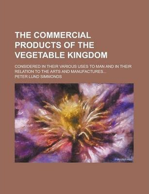 The Commercial Products of the Vegetable Kingdom; Considered in Their Various Uses to Man and in Their Relation to the Arts and Manufactures...