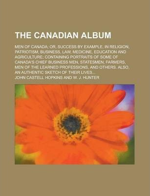 The Canadian Album; Men of Canada; Or, Success by Example, in Religion, Patriotism, Business, Law, Medicine, Education and Agriculture; Containing Portraits of Some of Canada's Chief Business Men, Statesmen, Farmers, Men of the Learned