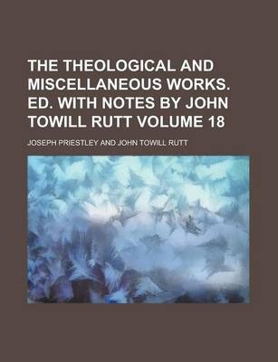 The Theological and Miscellaneous Works. Ed. with Notes by John Towill Rutt Volume 18