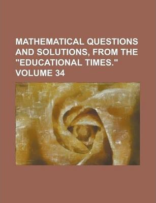 Mathematical Questions and Solutions, from the Educational Times. Volume 34