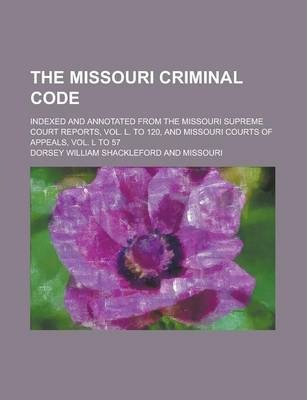 The Missouri Criminal Code; Indexed and Annotated from the Missouri Supreme Court Reports, Vol. L. to 120, and Missouri Courts of Appeals, Vol. L to 57