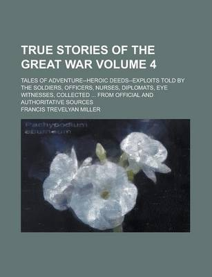 True Stories of the Great War; Tales of Adventure--Heroic Deeds--Exploits Told by the Soldiers, Officers, Nurses, Diplomats, Eye Witnesses, Collected ... from Official and Authoritative Sources Volume 4