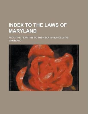 Index to the Laws of Maryland; From the Year 1838 to the Year 1845, Inclusive
