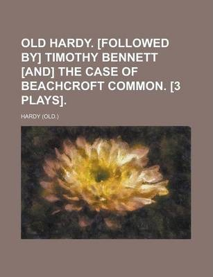 Old Hardy. [Followed By] Timothy Bennett [And] the Case of Beachcroft Common. [3 Plays]