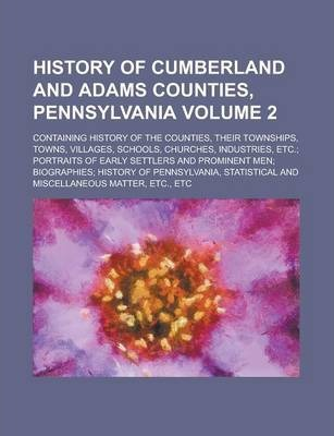 History of Cumberland and Adams Counties, Pennsylvania; Containing History of the Counties, Their Townships, Towns, Villages, Schools, Churches, Industries, Etc.; Portraits of Early Settlers and Prominent Men; Biographies; Volume 2