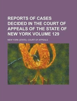 Reports of Cases Decided in the Court of Appeals of the State of New York Volume 129