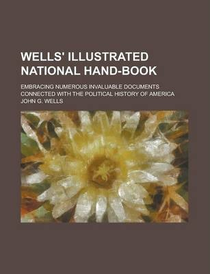 Wells' Illustrated National Hand-Book; Embracing Numerous Invaluable Documents Connected with the Political History of America