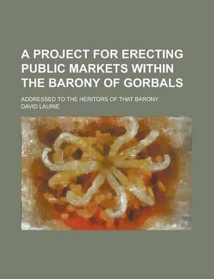 A Project for Erecting Public Markets Within the Barony of Gorbals; Addressed to the Heritors of That Barony