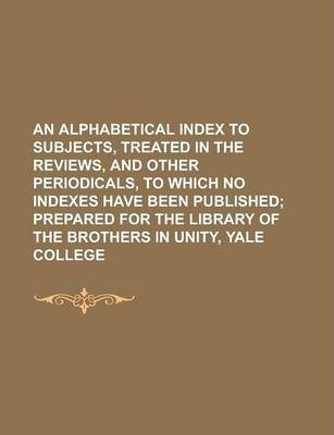 An Alphabetical Index to Subjects, Treated in the Reviews, and Other Periodicals, to Which No Indexes Have Been Published