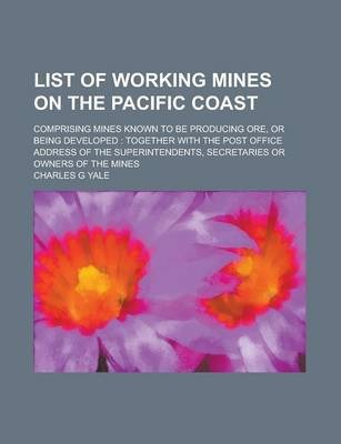 List of Working Mines on the Pacific Coast; Comprising Mines Known to Be Producing Ore, or Being Developed