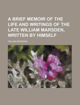 A Brief Memoir of the Life and Writings of the Late William Marsden, Written by Himself