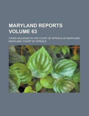 Maryland Reports; Cases Adjudged in the Court of Appeals of Maryland Volume 63