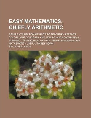 Easy Mathematics, Chiefly Arithmetic; Being a Collection of Hints to Teachers, Parents, Self-Taught Students, and Adults, and Containing a Summary or