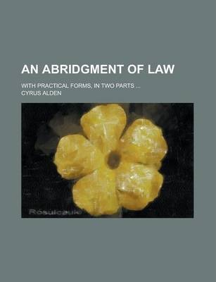 An Abridgment of Law; With Practical Forms, in Two Parts ...