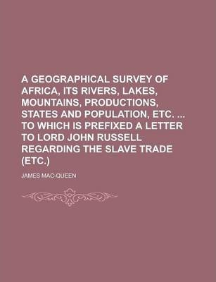 A Geographical Survey of Africa, Its Rivers, Lakes, Mountains, Productions, States and Population, Etc. to Which Is Prefixed a Letter to Lord John Russell Regarding the Slave Trade (Etc.)