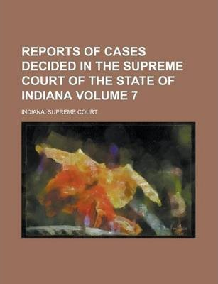 Reports of Cases Decided in the Supreme Court of the State of Indiana Volume 7
