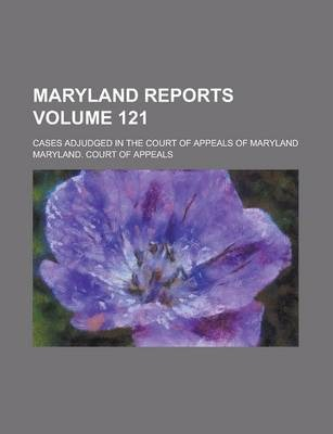 Maryland Reports; Cases Adjudged in the Court of Appeals of Maryland Volume 121