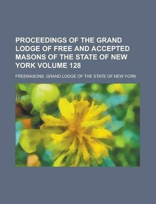 Proceedings of the Grand Lodge of Free and Accepted Masons of the State of New York Volume 128