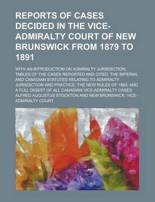 Reports of Cases Decided in the Vice-Admiralty Court of New Brunswick from 1879 to 1891; With an Introduction on Admiralty Jurisdiction; Tables of the Cases Reported and Cited; The Imperial and Canadian Statutes Relating to Admiralty