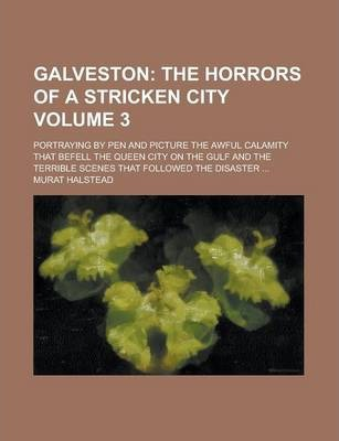 Galveston; Portraying by Pen and Picture the Awful Calamity That Befell the Queen City on the Gulf and the Terrible Scenes That Followed the Disaster ... Volume 3