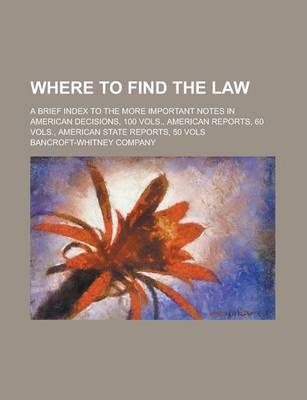 Where to Find the Law; A Brief Index to the More Important Notes in American Decisions, 100 Vols., American Reports, 60 Vols., American State Reports, 50 Vols