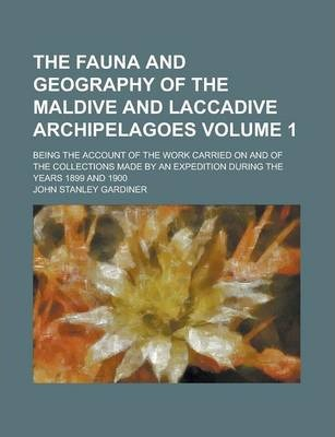 The Fauna and Geography of the Maldive and Laccadive Archipelagoes; Being the Account of the Work Carried on and of the Collections Made by an Expedition During the Years 1899 and 1900 Volume 1