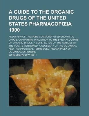 A Guide to the Organic Drugs of the United States Pharmacop Ia 1900; And a Few of the More Commonly Used Unofficial Drugs. Containing, in Addition to the Brief Accounts of Organic Drugs, a Conspectus of the Families of the Plants