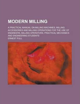Modern Milling; A Practical Manual on Milling Machines, Milling Accessories and Milling Operations for the Use of Engineers, Milling Operators, Practical Mechanics and Engineering Students
