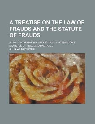 A Treatise on the Law of Frauds and the Statute of Frauds; Also Containing the English and the American Statutes of Frauds, Annotated