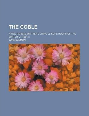 The Coble; A Few Papers Written During Leisure Hours of the Winter of 1884-5