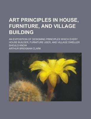 Art Principles in House, Furniture, and Village Building; An Exposition of Designing Principles Which Every House Builder, Furniture User, and Village Dweller Should Know