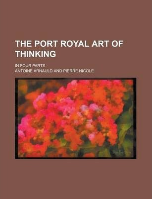 The Port Royal Art of Thinking; In Four Parts