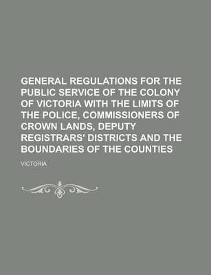General Regulations for the Public Service of the Colony of Victoria with the Limits of the Police, Commissioners of Crown Lands, Deputy Registrars' Districts and the Boundaries of the Counties