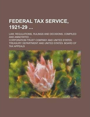 Federal Tax Service, 1921-29; Law, Regulations, Rulings and Decisions, Compiled and Annotated ...