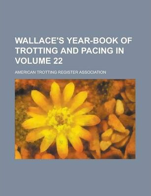 Wallace's Year-Book of Trotting and Pacing in Volume 22
