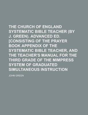 The Church of England Systematic Bible Teacher (by J. Green). Advanced Ed. [Consisting of the Prayer Book Appendix of the Systematic Bible Teacher, and the Teacher's Manual for the Third Grade of the Mimpress System of Graduated