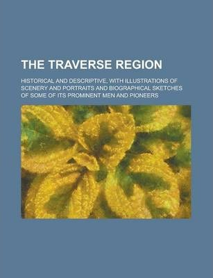 The Traverse Region; Historical and Descriptive, with Illustrations of Scenery and Portraits and Biographical Sketches of Some of Its Prominent Men and Pioneers