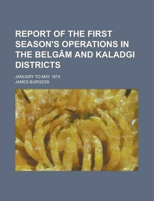 Report of the First Season's Operations in the Belgam and Kaladgi Districts; January to May 1874