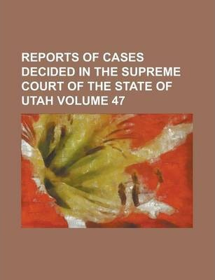 Reports of Cases Decided in the Supreme Court of the State of Utah Volume 47