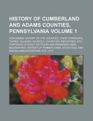 History of Cumberland and Adams Counties, Pennsylvania; Containing History of the Counties, Their Townships, Towns, Villages, Schools, Churches, Industries, Etc.; Portraits of Early Settlers and Prominent Men; Biographies; Volume 1