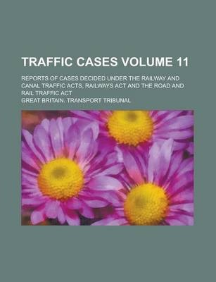 Traffic Cases; Reports of Cases Decided Under the Railway and Canal Traffic Acts, Railways ACT and the Road and Rail Traffic ACT Volume 11