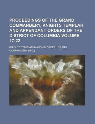 Proceedings of the Grand Commandery, Knights Templar and Appendant Orders of the District of Columbia Volume 17-22