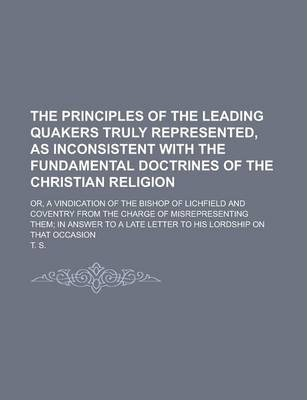 The Principles of the Leading Quakers Truly Represented, as Inconsistent with the Fundamental Doctrines of the Christian Religion; Or, a Vindication of the Bishop of Lichfield and Coventry from the Charge of Misrepresenting Them; In