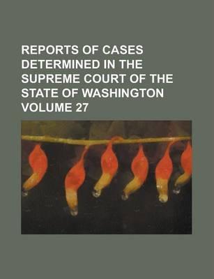 Reports of Cases Determined in the Supreme Court of the State of Washington Volume 27