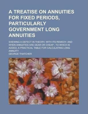 A Treatise on Annuities for Fixed Periods, Particularly Government Long Annuities; Shewing a Defect in Theory, with Its Remedy; And When Annuities Are Dear or Cheap; To Which Is Added, a Practical Table for Calculating Long Annuity
